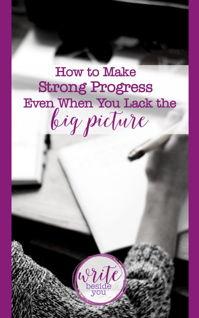 How to Make Strong Writing Progress Even When You Lack the Big Picture